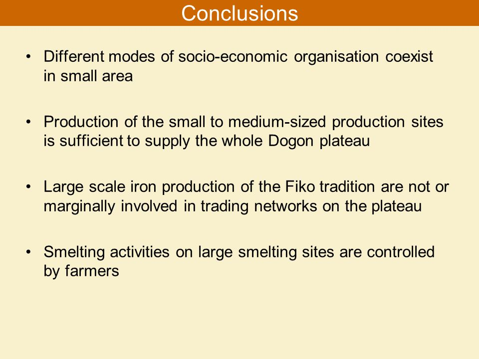 Different modes of socio-economic organisation coexist in small area Production of the small to medium-sized production sites is sufficient to supply the whole Dogon plateau Large scale iron production of the Fiko tradition are not or marginally involved in trading networks on the plateau Smelting activities on large smelting sites are controlled by farmers Conclusions