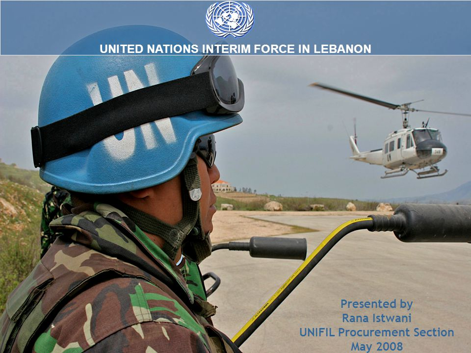 UNITED NATIONS INTERIM FORCE IN LEBANON Presented by Rana Istwani UNIFIL Procurement Section May 2008