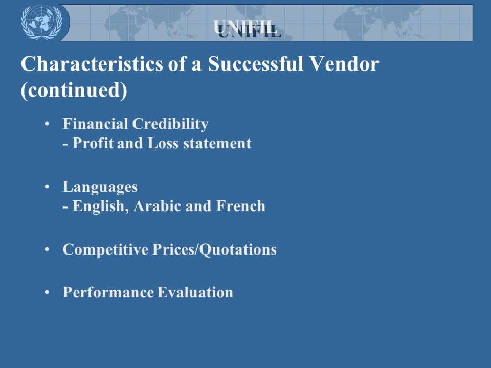 Characteristics of a Successful Vendor (continued) Financial Credibility - Profit and Loss statement Languages - English, Arabic and French Competitive Prices/Quotations Performance Evaluation UNIFIL