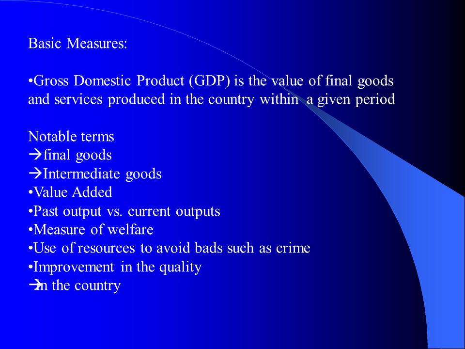 Basic Measures: Gross Domestic Product (GDP) is the value of final goods and services produced in the country within a given period Notable terms final goods Intermediate goods Value Added Past output vs.