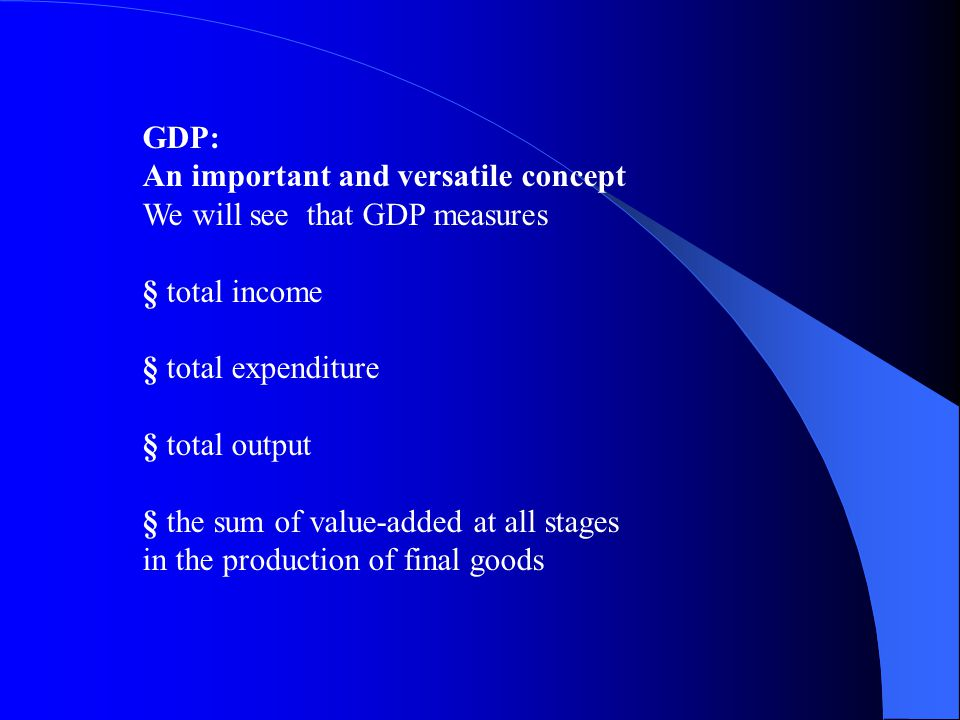 GDP: An important and versatile concept We will see that GDP measures § total income § total expenditure § total output § the sum of value-added at all stages in the production of final goods