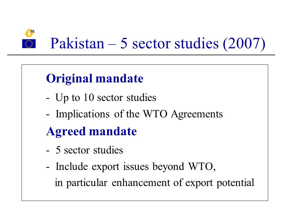Original mandate - Up to 10 sector studies -Implications of the WTO Agreements Agreed mandate -5 sector studies -Include export issues beyond WTO, in particular enhancement of export potential Pakistan – 5 sector studies (2007)