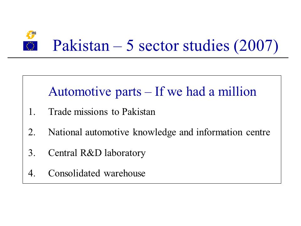 Automotive parts – If we had a million 1.Trade missions to Pakistan 2.National automotive knowledge and information centre 3.Central R&D laboratory 4.Consolidated warehouse Pakistan – 5 sector studies (2007)