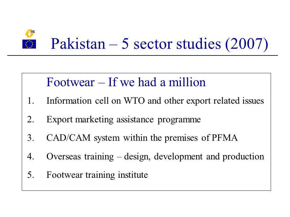 Footwear – If we had a million 1.Information cell on WTO and other export related issues 2.Export marketing assistance programme 3.CAD/CAM system within the premises of PFMA 4.Overseas training – design, development and production 5.Footwear training institute Pakistan – 5 sector studies (2007)