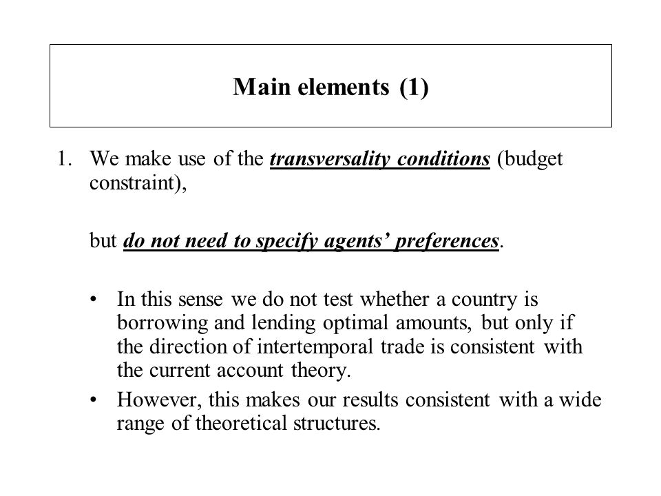 Main elements (1) 1.We make use of the transversality conditions (budget constraint), but do not need to specify agents preferences. In this sense we