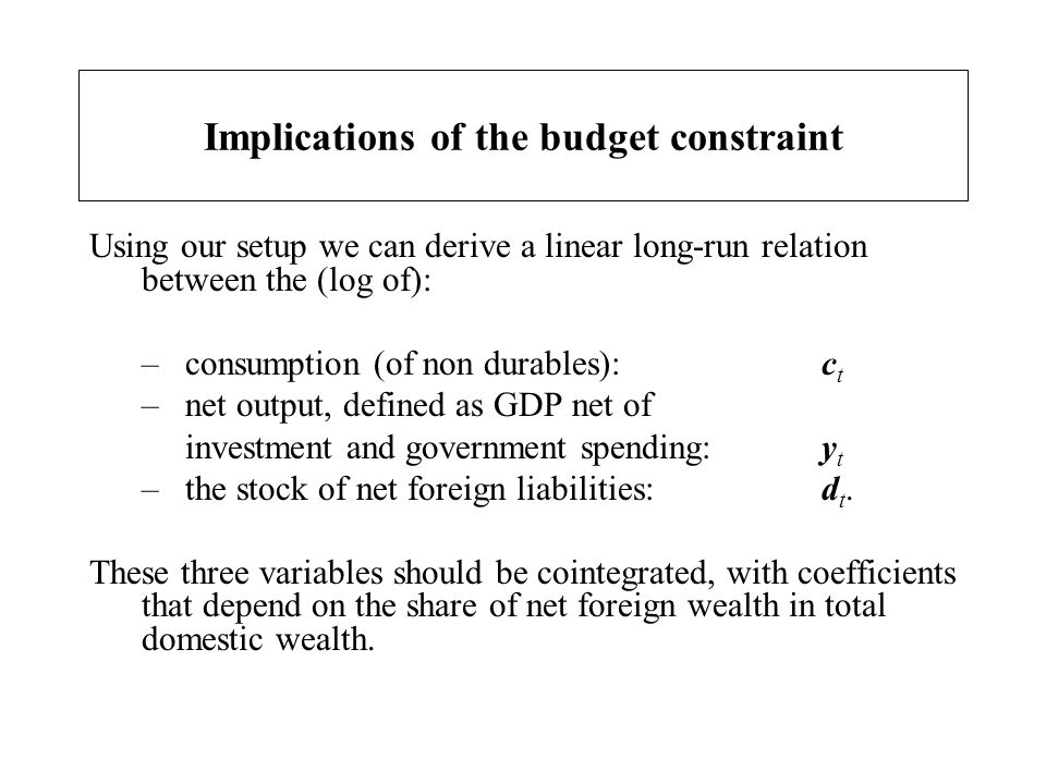 Implications of the budget constraint Using our setup we can derive a linear long-run relation between the (log of): –consumption (of non durables): c