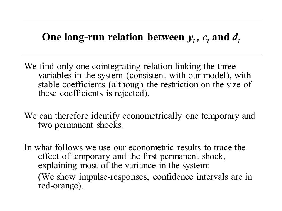 One long-run relation between y t, c t and d t We find only one cointegrating relation linking the three variables in the system (consistent with our
