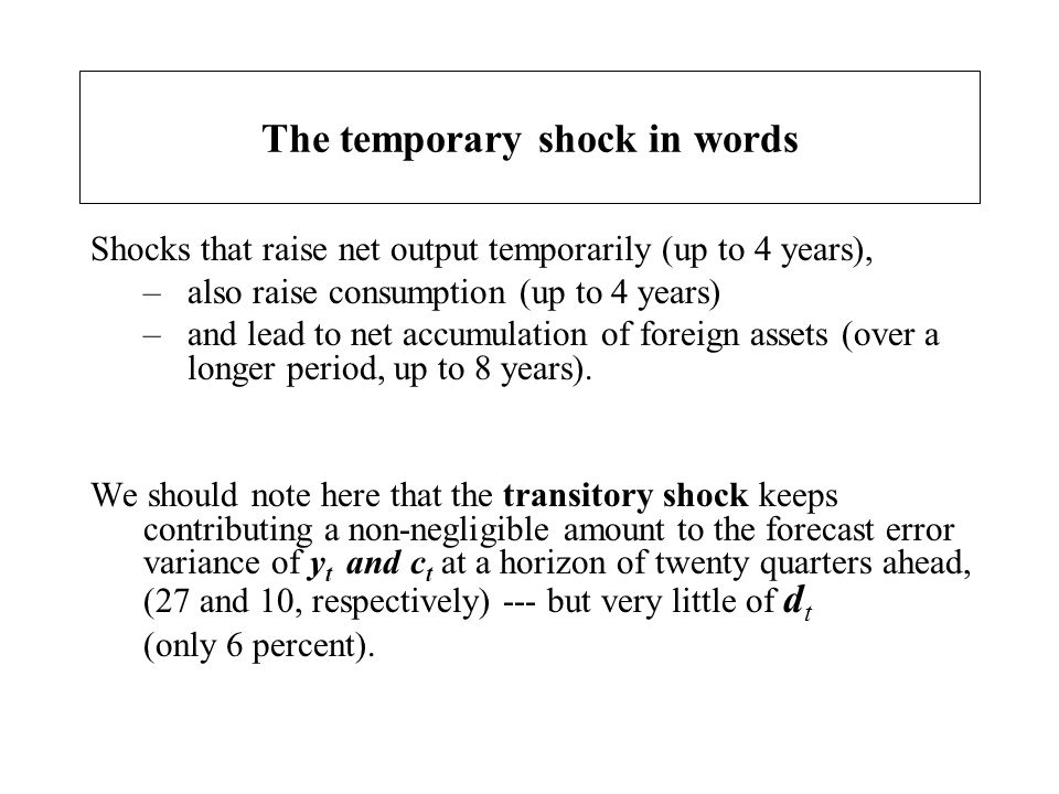 The temporary shock in words Shocks that raise net output temporarily (up to 4 years), –also raise consumption (up to 4 years) –and lead to net accumu