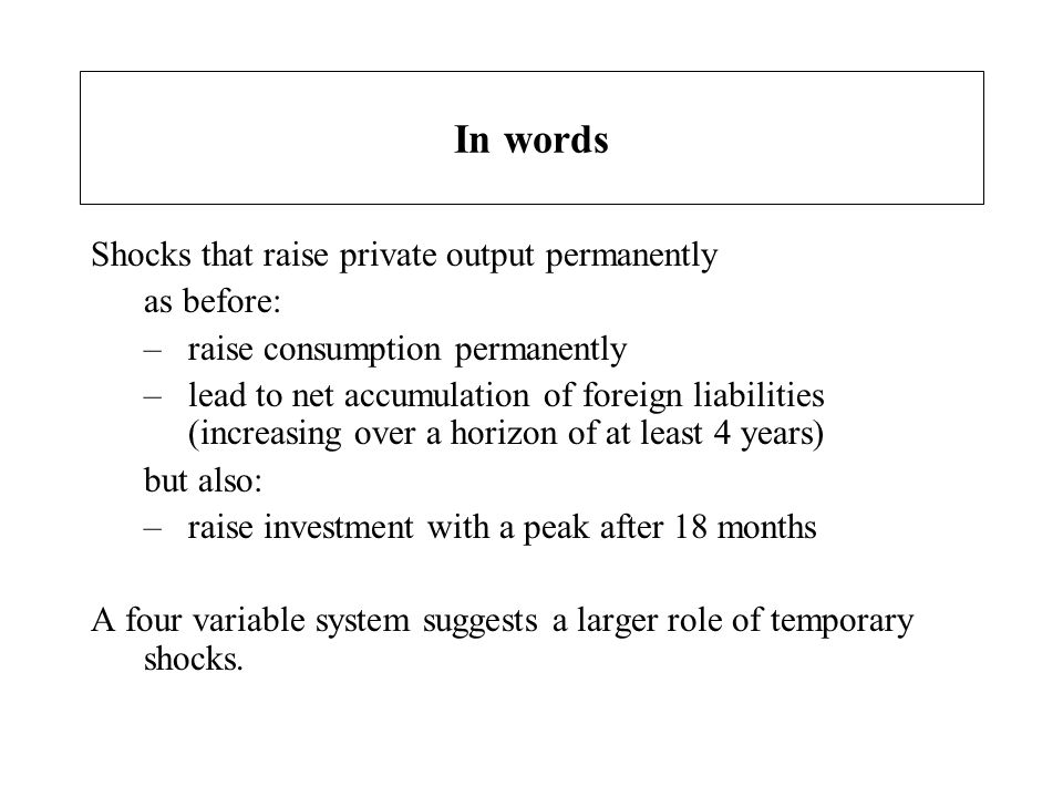 In words Shocks that raise private output permanently as before: –raise consumption permanently –lead to net accumulation of foreign liabilities (incr