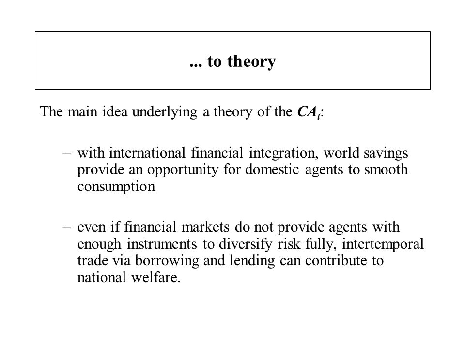 Two basic propositions… The two most elementary propositions of the theory: 1.temporary increases in domestic wealth (output) should lead domestic agents to accumulate foreign assets 2.permanent increases in domestic productivity should lead domestic agents to accumulate net foreign liabilities financing high investment financing higher consumption in line with a higher permanent income.