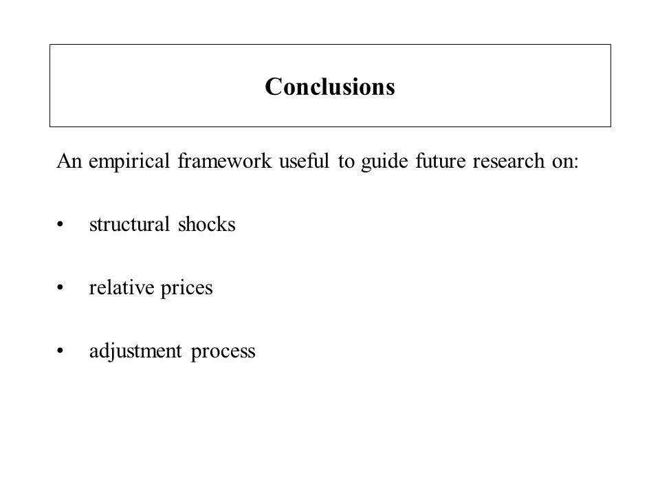 Conclusions An empirical framework useful to guide future research on: structural shocks relative prices adjustment process