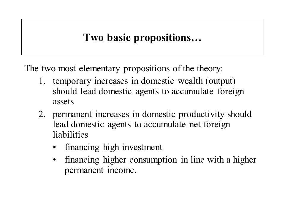 Two basic propositions… The two most elementary propositions of the theory: 1.temporary increases in domestic wealth (output) should lead domestic age