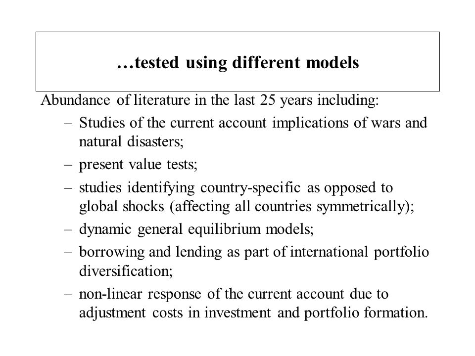 …tested using different models Abundance of literature in the last 25 years including: –Studies of the current account implications of wars and natura
