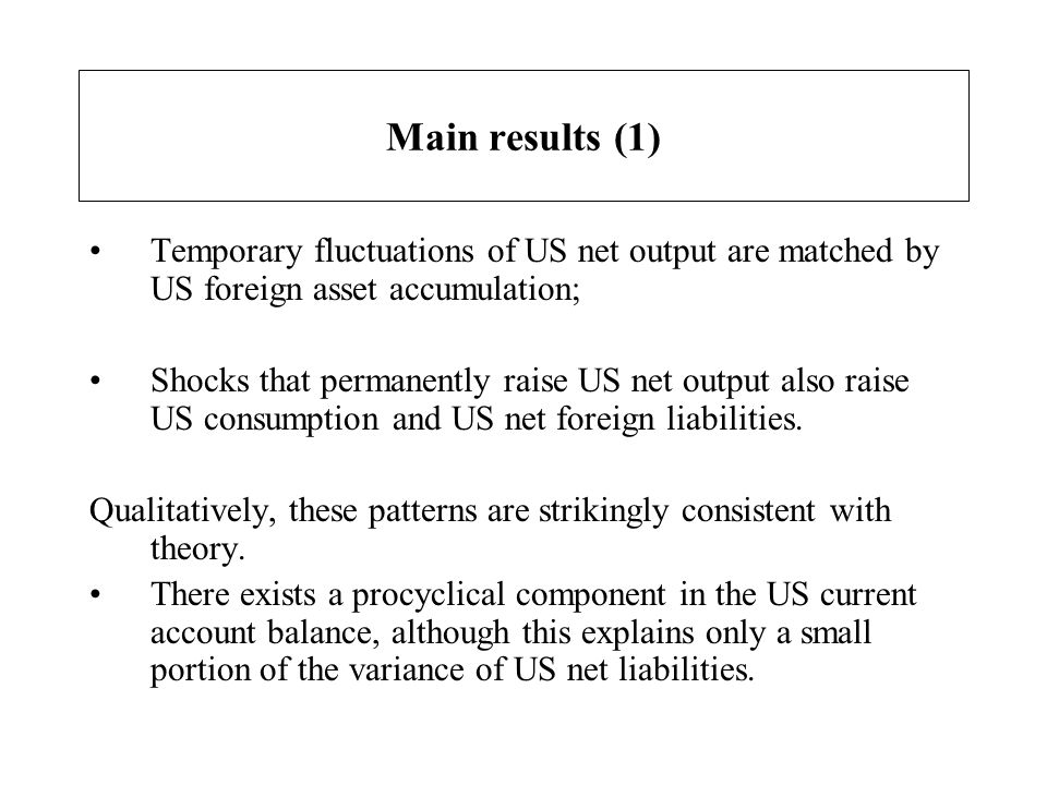 Main results (1) Temporary fluctuations of US net output are matched by US foreign asset accumulation; Shocks that permanently raise US net output als