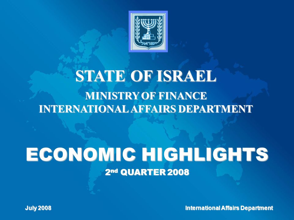 ECONOMIC HIGHLIGHTS 2 nd QUARTER 2008 STATE OF ISRAEL MINISTRY OF FINANCE INTERNATIONAL AFFAIRS DEPARTMENT July 2008 International Affairs Department International Affairs Department