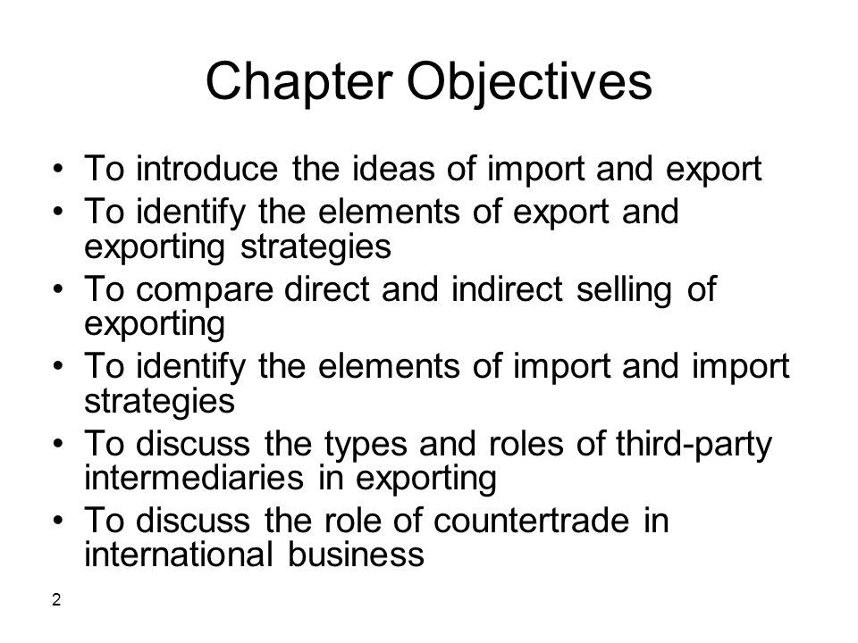 2 Chapter Objectives To introduce the ideas of import and export To identify the elements of export and exporting strategies To compare direct and ind