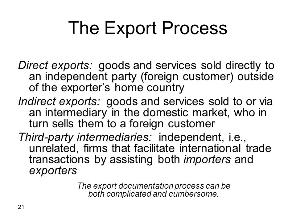 21 The Export Process Direct exports: goods and services sold directly to an independent party (foreign customer) outside of the exporters home countr