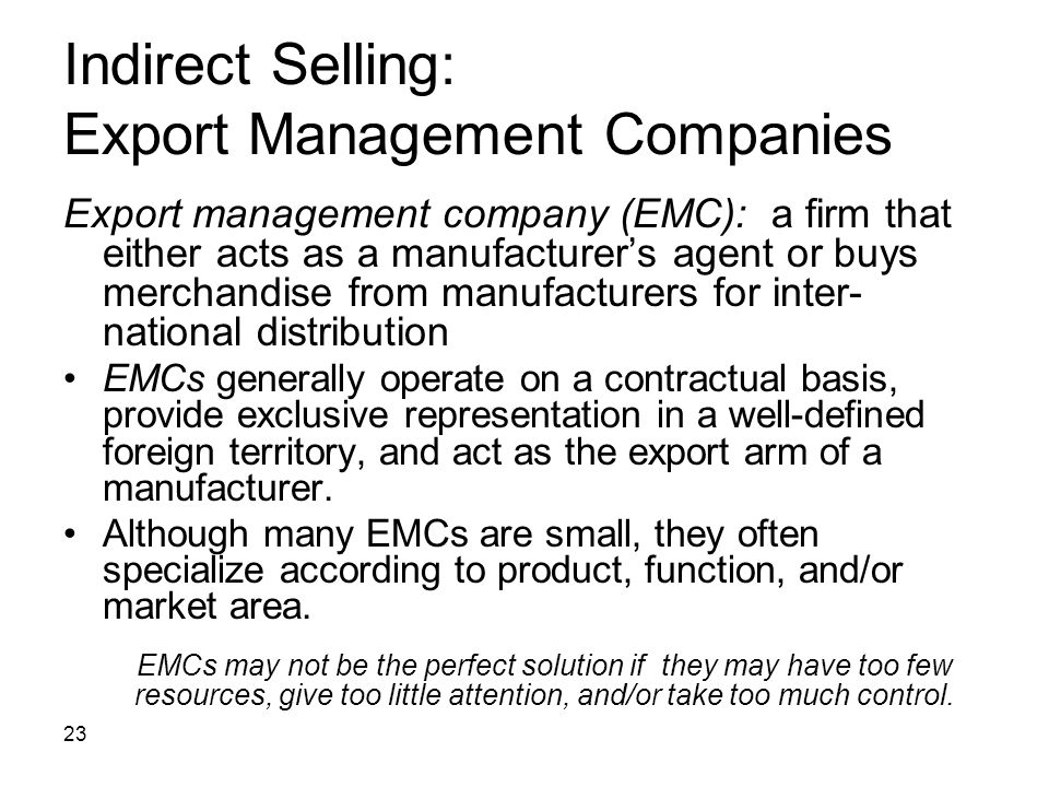 23 Indirect Selling: Export Management Companies Export management company (EMC): a firm that either acts as a manufacturers agent or buys merchandise