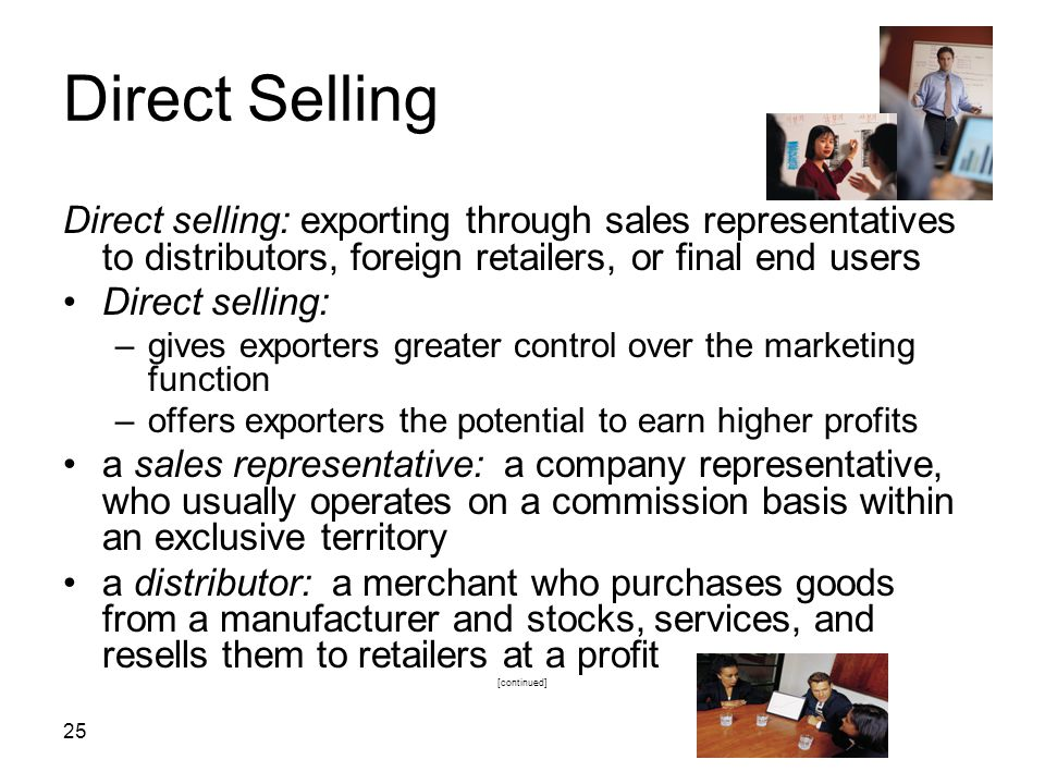 25 Direct Selling Direct selling: exporting through sales representatives to distributors, foreign retailers, or final end users Direct selling: –give