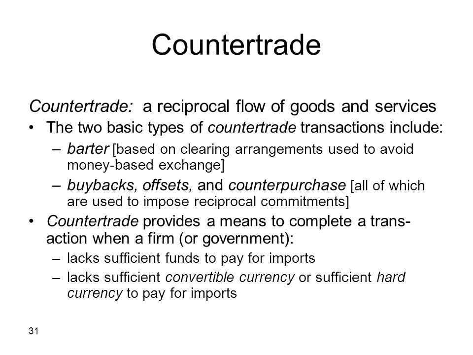 31 Countertrade Countertrade: a reciprocal flow of goods and services The two basic types of countertrade transactions include: –barter [based on clea