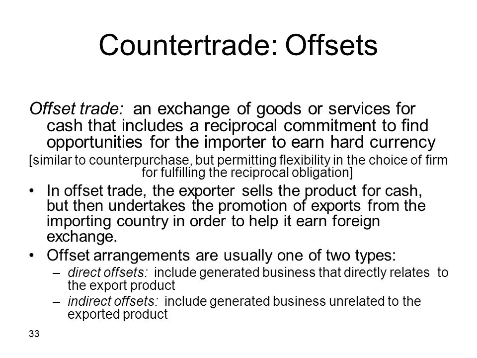 33 Countertrade: Offsets Offset trade: an exchange of goods or services for cash that includes a reciprocal commitment to find opportunities for the i