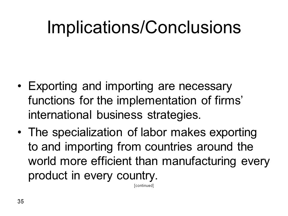 35 Implications/Conclusions Exporting and importing are necessary functions for the implementation of firms international business strategies. The spe