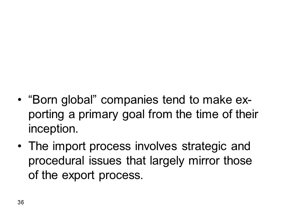 36 Born global companies tend to make ex- porting a primary goal from the time of their inception. The import process involves strategic and procedura