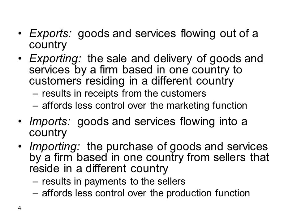 4 Exports: goods and services flowing out of a country Exporting: the sale and delivery of goods and services by a firm based in one country to custom