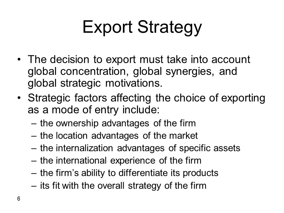6 Export Strategy The decision to export must take into account global concentration, global synergies, and global strategic motivations. Strategic fa