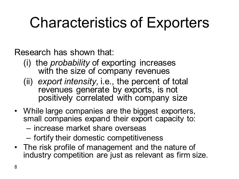 9 Stages of Export Development Firms tend to move through three phases of export development: –pre-engagement –initial exporting –advanced exporting As they do so, firms tend to: –export to a greater number of countries –extend their markets to more distant countries –move into environments that are increasingly different from those of their home countries –expect exports to grow as a percent of total sales –consider foreign direct investment as a possible alternative to exporting