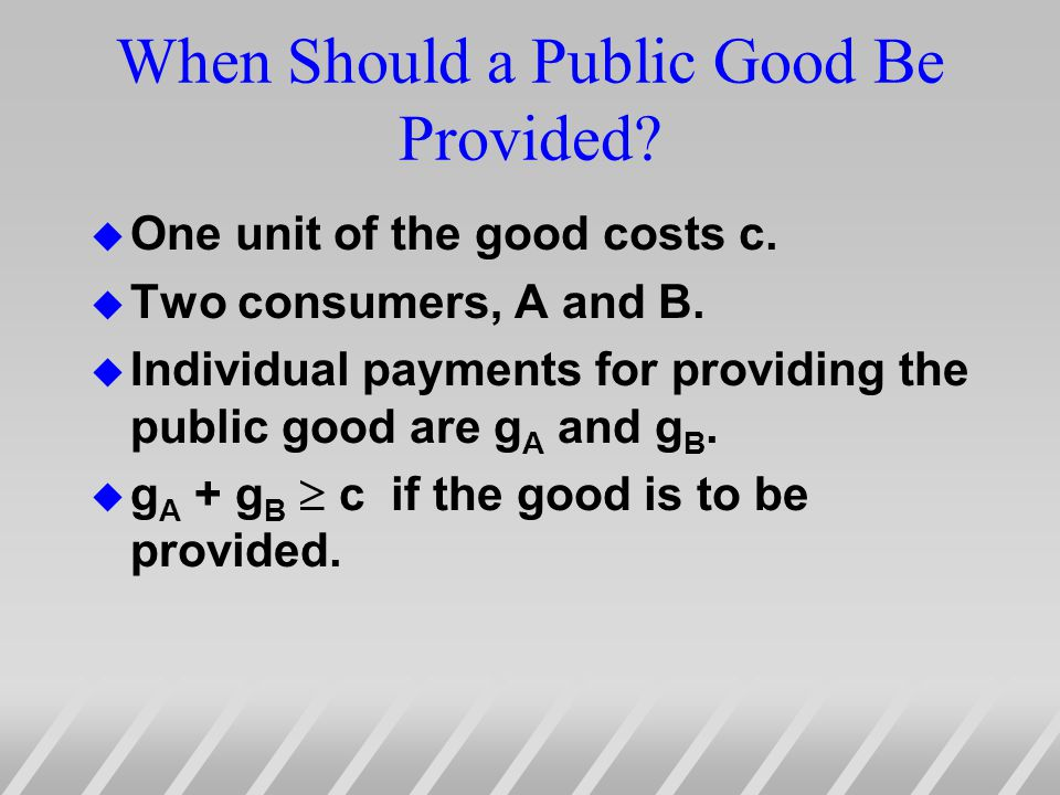 When Should a Public Good Be Provided. u One unit of the good costs c.