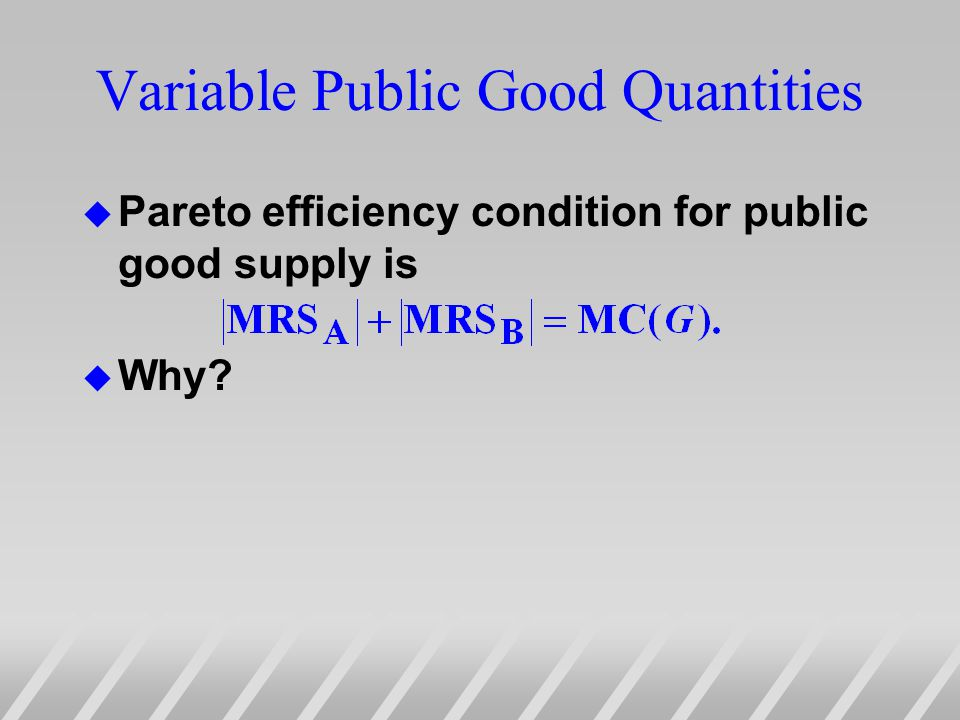 Variable Public Good Quantities u Pareto efficiency condition for public good supply is u Why?