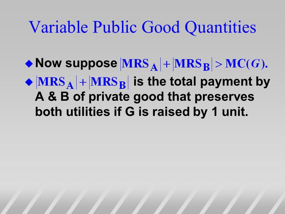 Variable Public Good Quantities u Now suppose u is the total payment by A & B of private good that preserves both utilities if G is raised by 1 unit.