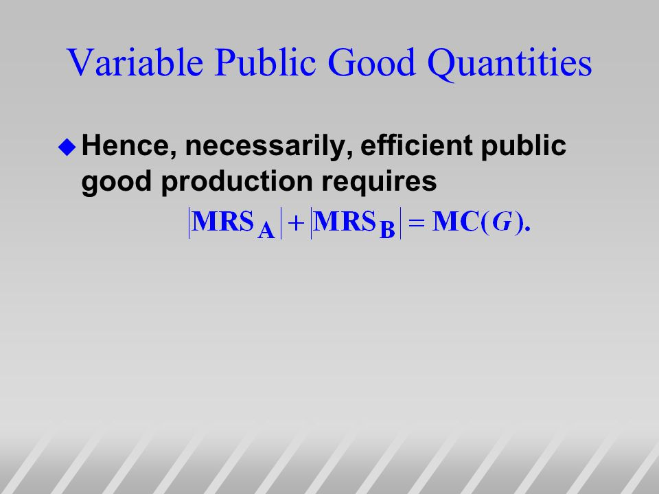 Variable Public Good Quantities u Hence, necessarily, efficient public good production requires