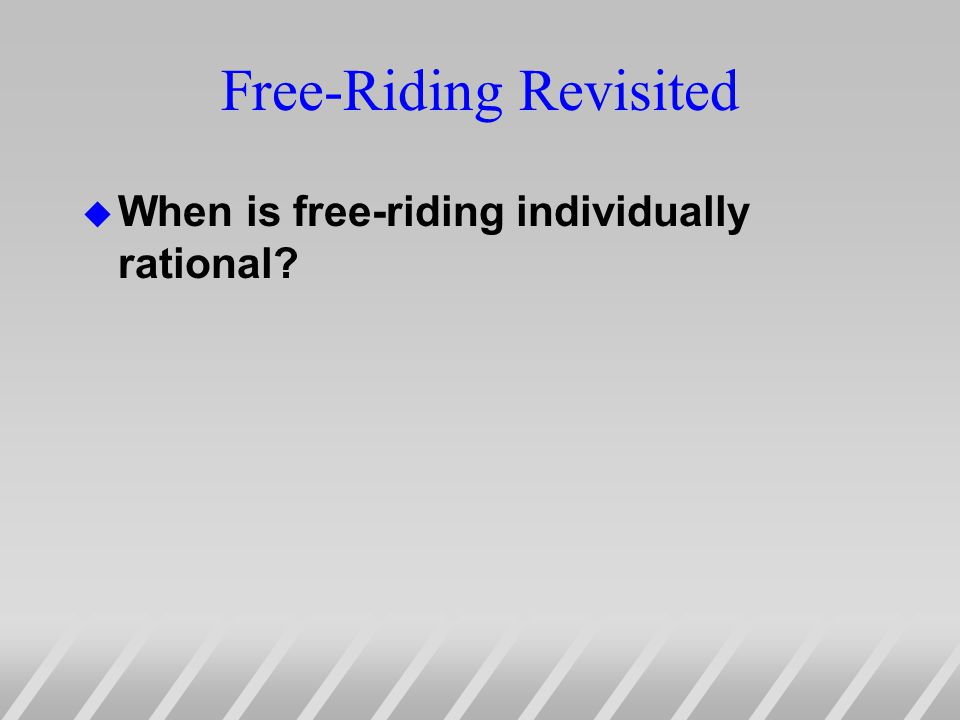 Free-Riding Revisited u When is free-riding individually rational?