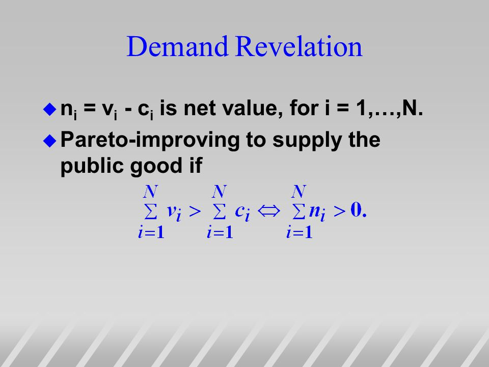 Demand Revelation u n i = v i - c i is net value, for i = 1,…,N. u Pareto-improving to supply the public good if