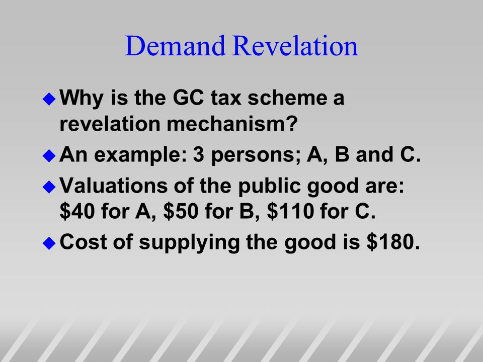Demand Revelation u Why is the GC tax scheme a revelation mechanism.