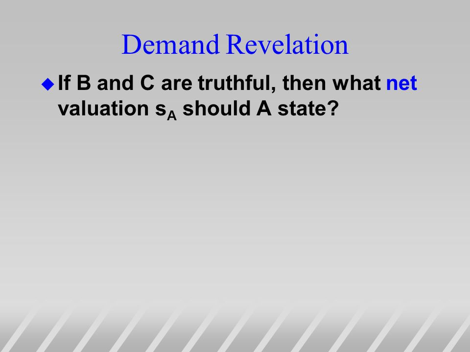 Demand Revelation u If B and C are truthful, then what net valuation s A should A state