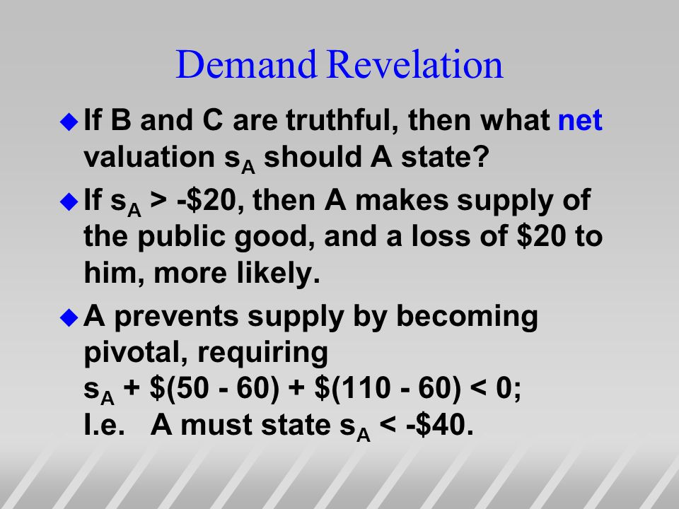 Demand Revelation u If B and C are truthful, then what net valuation s A should A state.