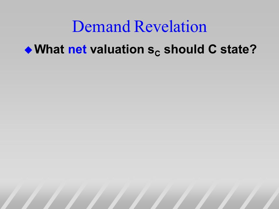 Demand Revelation u What net valuation s C should C state