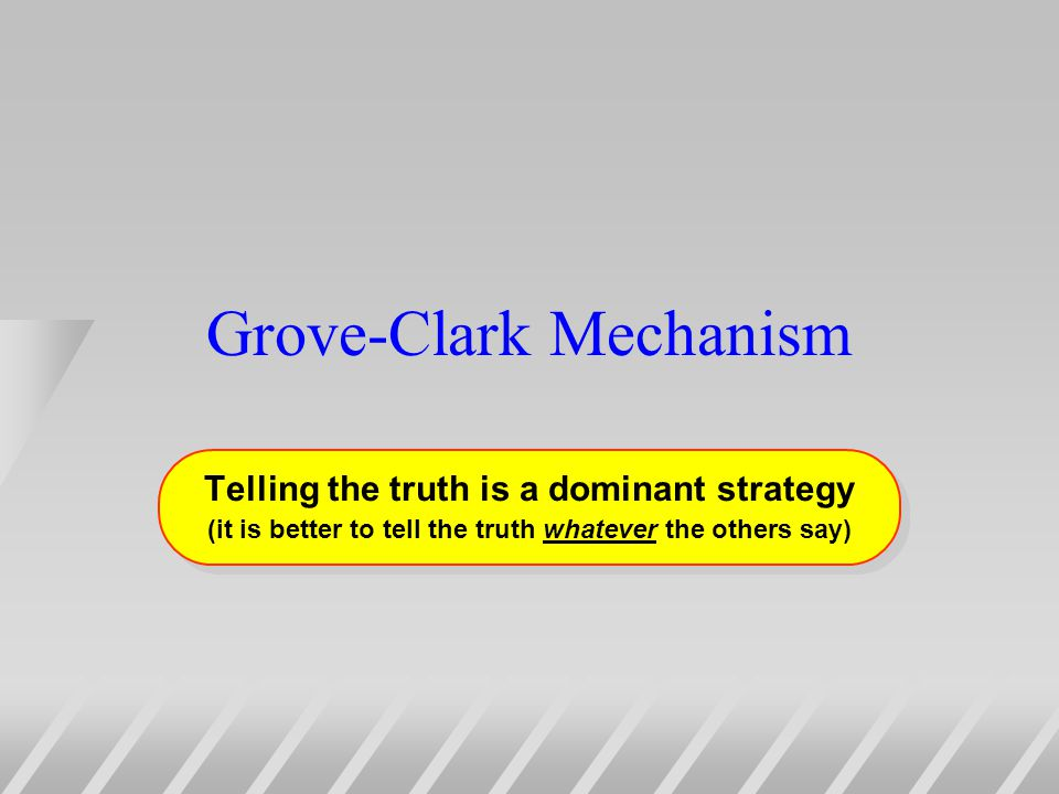 Grove-Clark Mechanism Telling the truth is a dominant strategy (it is better to tell the truth whatever the others say) Telling the truth is a dominant strategy (it is better to tell the truth whatever the others say)