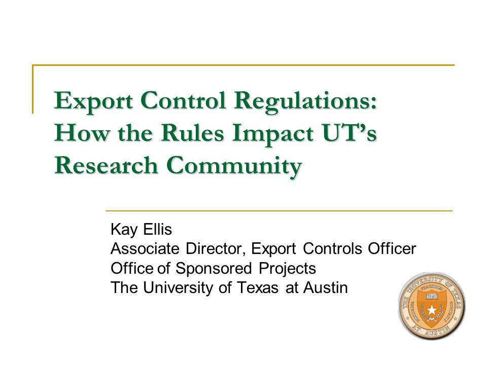 Export Control Regulations: How the Rules Impact UTs Research Community Kay Ellis Associate Director, Export Controls Officer Office of Sponsored Projects The University of Texas at Austin