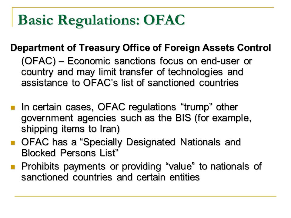 Basic Regulations: OFAC Department of Treasury Office of Foreign Assets Control (OFAC) – Economic sanctions focus on end-user or country and may limit transfer of technologies and assistance to OFACs list of sanctioned countries In certain cases, OFAC regulations trump other government agencies such as the BIS (for example, shipping items to Iran) In certain cases, OFAC regulations trump other government agencies such as the BIS (for example, shipping items to Iran) OFAC has a Specially Designated Nationals and Blocked Persons List OFAC has a Specially Designated Nationals and Blocked Persons List Prohibits payments or providing value to nationals of sanctioned countries and certain entities Prohibits payments or providing value to nationals of sanctioned countries and certain entities