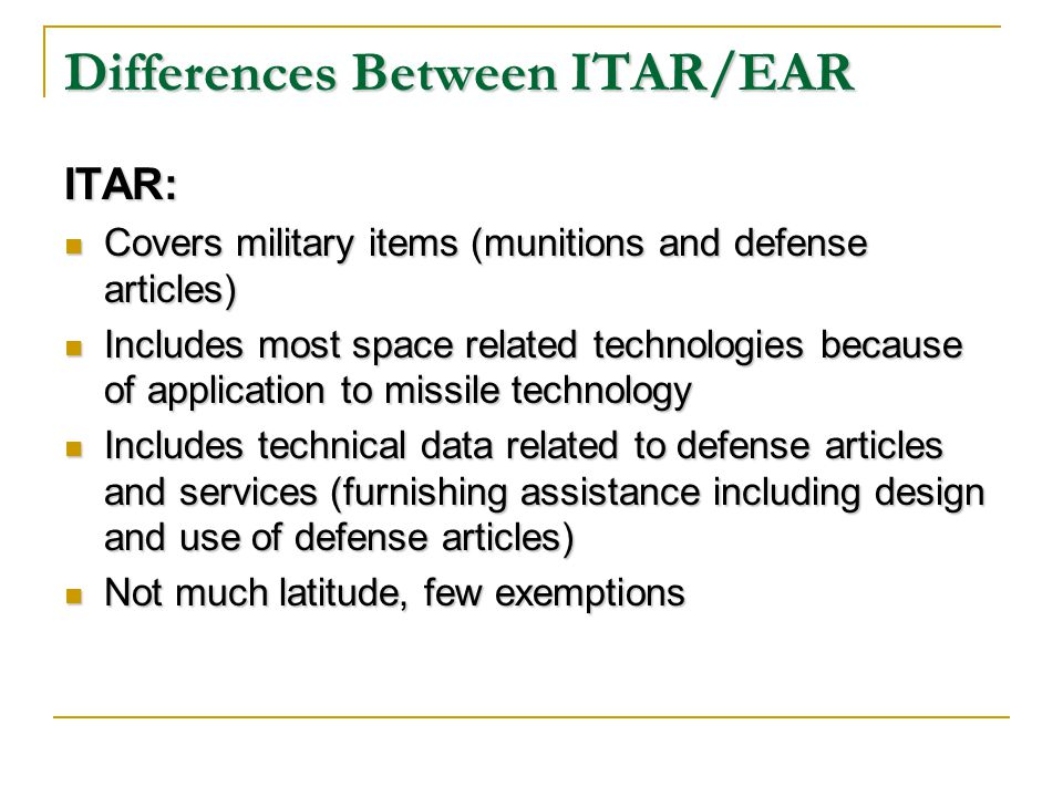 Differences Between ITAR/EAR ITAR: Covers military items (munitions and defense articles) Covers military items (munitions and defense articles) Includes most space related technologies because of application to missile technology Includes most space related technologies because of application to missile technology Includes technical data related to defense articles and services (furnishing assistance including design and use of defense articles) Includes technical data related to defense articles and services (furnishing assistance including design and use of defense articles) Not much latitude, few exemptions Not much latitude, few exemptions