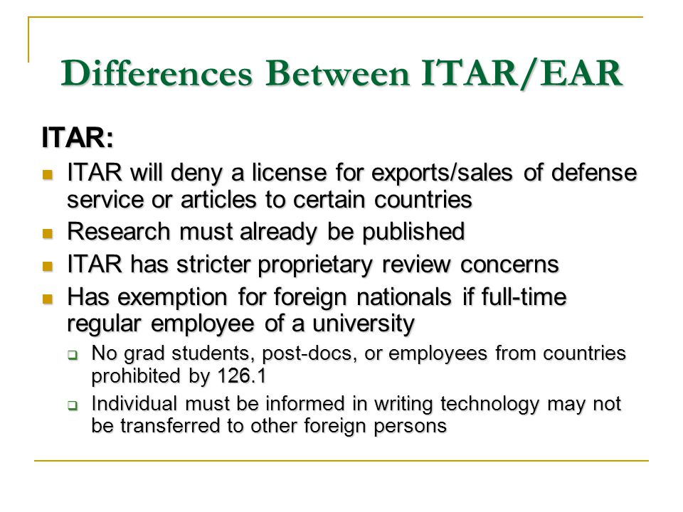 Differences Between ITAR/EAR ITAR: ITAR will deny a license for exports/sales of defense service or articles to certain countries ITAR will deny a license for exports/sales of defense service or articles to certain countries Research must already be published Research must already be published ITAR has stricter proprietary review concerns ITAR has stricter proprietary review concerns Has exemption for foreign nationals if full-time regular employee of a university Has exemption for foreign nationals if full-time regular employee of a university No grad students, post-docs, or employees from countries prohibited by 126.1 No grad students, post-docs, or employees from countries prohibited by 126.1 Individual must be informed in writing technology may not be transferred to other foreign persons Individual must be informed in writing technology may not be transferred to other foreign persons