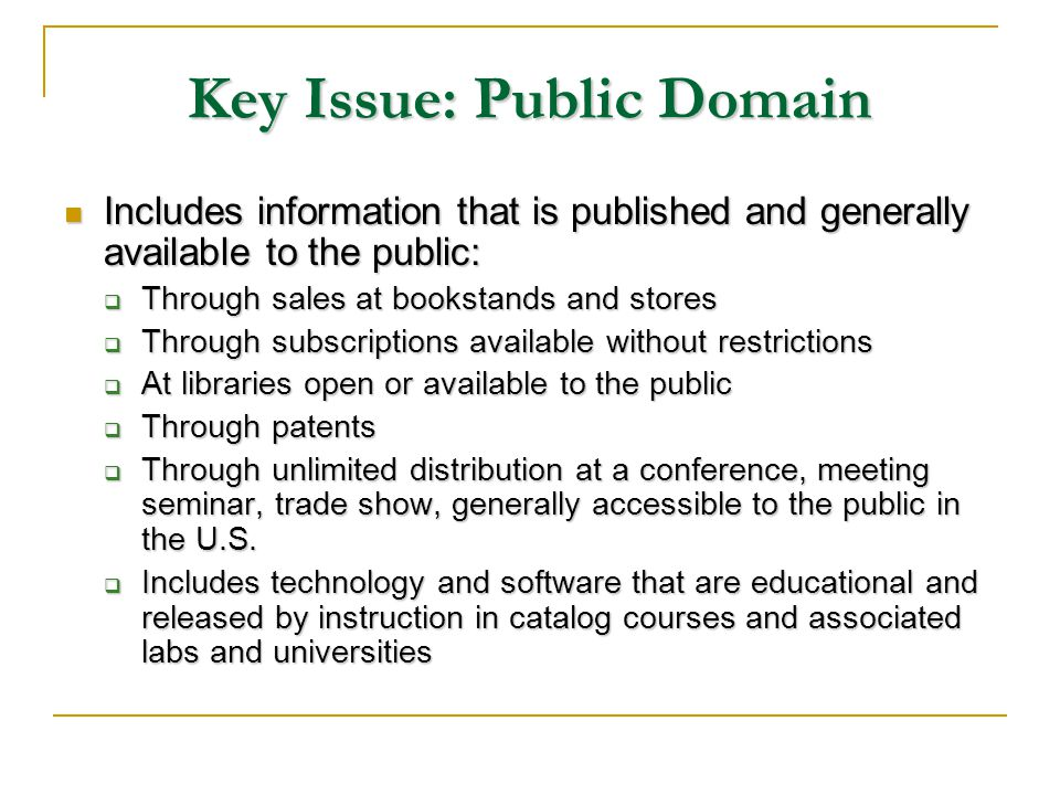 Key Issue: Public Domain Includes information that is published and generally available to the public: Includes information that is published and generally available to the public: Through sales at bookstands and stores Through sales at bookstands and stores Through subscriptions available without restrictions Through subscriptions available without restrictions At libraries open or available to the public At libraries open or available to the public Through patents Through patents Through unlimited distribution at a conference, meeting seminar, trade show, generally accessible to the public in the U.S.