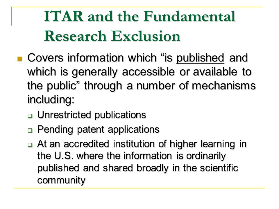 ITAR and the Fundamental Research Exclusion Covers information which is published and which is generally accessible or available to the public through a number of mechanisms including: Covers information which is published and which is generally accessible or available to the public through a number of mechanisms including: Unrestricted publications Unrestricted publications Pending patent applications Pending patent applications At an accredited institution of higher learning in the U.S.