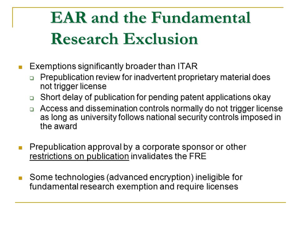 EAR and the Fundamental Research Exclusion Exemptions significantly broader than ITAR Exemptions significantly broader than ITAR Prepublication review for inadvertent proprietary material does not trigger license Prepublication review for inadvertent proprietary material does not trigger license Short delay of publication for pending patent applications okay Short delay of publication for pending patent applications okay Access and dissemination controls normally do not trigger license as long as university follows national security controls imposed in the award Access and dissemination controls normally do not trigger license as long as university follows national security controls imposed in the award Prepublication approval by a corporate sponsor or other restrictions on publication invalidates the FRE Prepublication approval by a corporate sponsor or other restrictions on publication invalidates the FRE Some technologies (advanced encryption) ineligible for fundamental research exemption and require licenses Some technologies (advanced encryption) ineligible for fundamental research exemption and require licenses