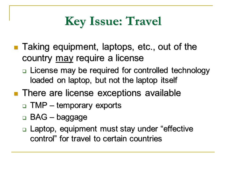 Key Issue: Travel Taking equipment, laptops, etc., out of the country may require a license Taking equipment, laptops, etc., out of the country may require a license License may be required for controlled technology loaded on laptop, but not the laptop itself License may be required for controlled technology loaded on laptop, but not the laptop itself There are license exceptions available There are license exceptions available TMP – temporary exports TMP – temporary exports BAG – baggage BAG – baggage Laptop, equipment must stay under effective control for travel to certain countries Laptop, equipment must stay under effective control for travel to certain countries
