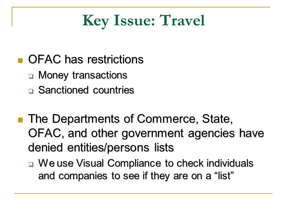 Key Issue: Travel OFAC has restrictions OFAC has restrictions Money transactions Money transactions Sanctioned countries Sanctioned countries The Departments of Commerce, State, OFAC, and other government agencies have denied entities/persons lists The Departments of Commerce, State, OFAC, and other government agencies have denied entities/persons lists We use Visual Compliance to check individuals and companies to see if they are on a list We use Visual Compliance to check individuals and companies to see if they are on a list